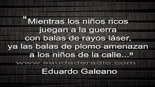 """""""Mientras los niños ricos juegan a la guerra con balas de rayos láses, ya las balas de plomo amenazan a los niños de la calle."""" Eduardo Galeano - Patas arriba"""