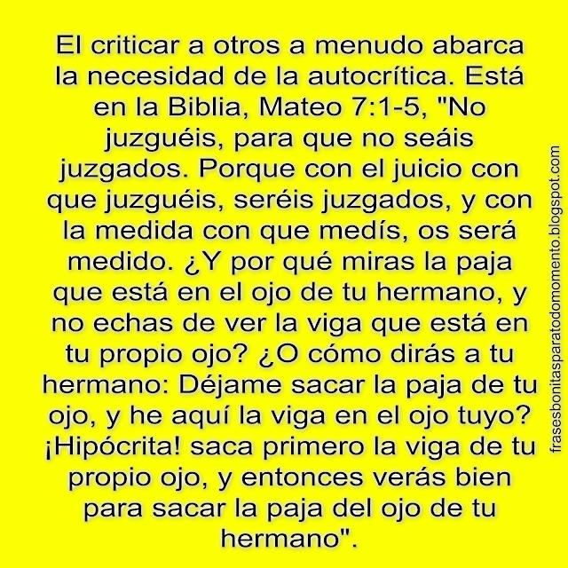 """El criticar a otros a menudo abarca la necesidad de la auto-crítica. Está en la Biblia, Mateo 7:1-5, """"No juzguéis, para que no seáis juzgados. Porque con el juicio con que juzguéis, seréis juzgados, y con la medida con que medís, os será medido. ¿Y por qué miras la paja que está en el ojo de tu hermano, y no echas de ver la viga que está en tu propio ojo? ¿O cómo dirás a tu hermano: Déjame sacar la paja de tu ojo, y he aquí la viga en el ojo tuyo? ¡Hipócrita! saca primero la viga de tu propio ojo, y entonces verás bien para sacar la paja del ojo de tu hermano""""."""