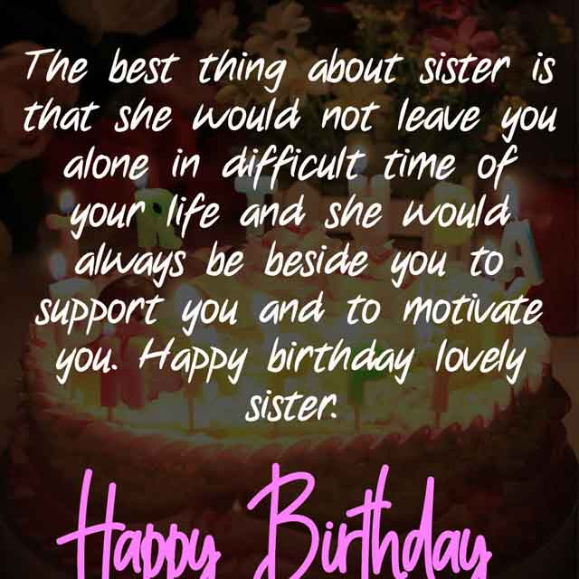 The best thing about sister is that she would not leave you alone in difficult time of your life and she would always be beside you to support you and to motivate you. Happy birthday lovely sister.