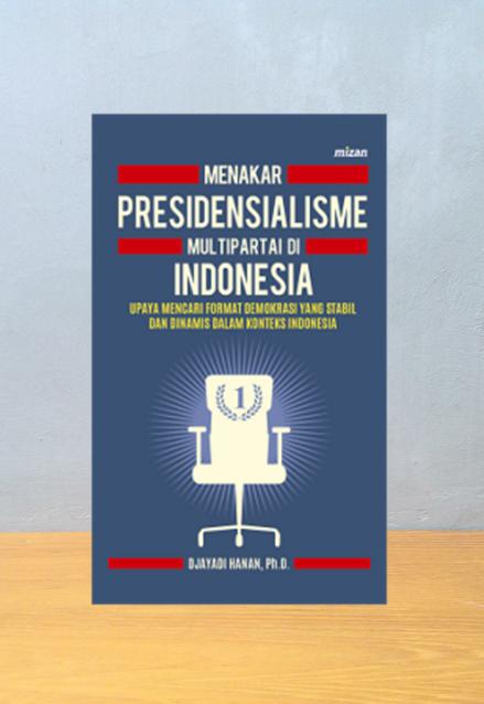 MENAKER PRESIDENSIALISME MULTIPARTAI DI INDONESIA, Djayadi Hanan, PH.D
