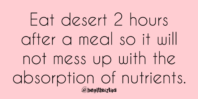 10 Health Facts & Tips: Eat desert 2 hours after a meal so it will not mess up with the absorption of nutrients.