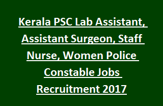 Kerala PSC Lab Assistant, Assistant Surgeon, Staff Nurse, Women Police Constable Jobs Recruitment Notification 2017