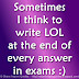 Sometimes I think to write LOL at the end of every answer in exams :)