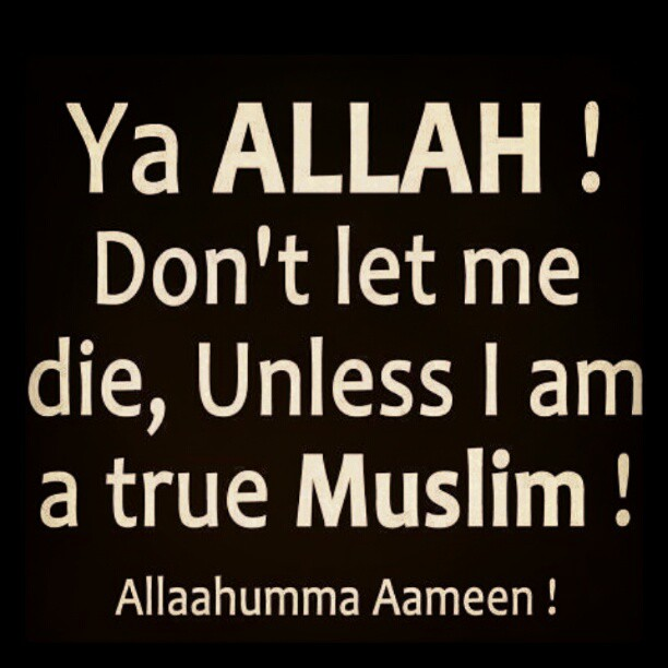 Ya Allah ! don't let me die, unless I am a true Muslim