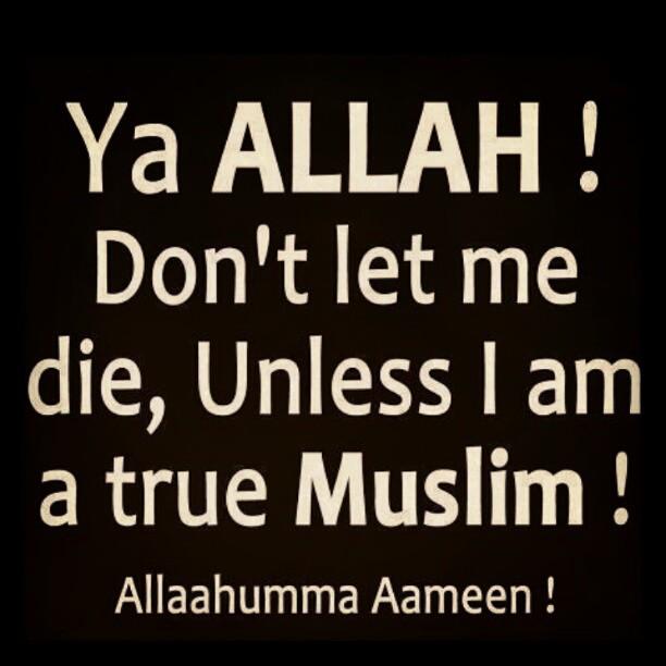 Ya Allah ! don't let me die, unless I am a true Muslim