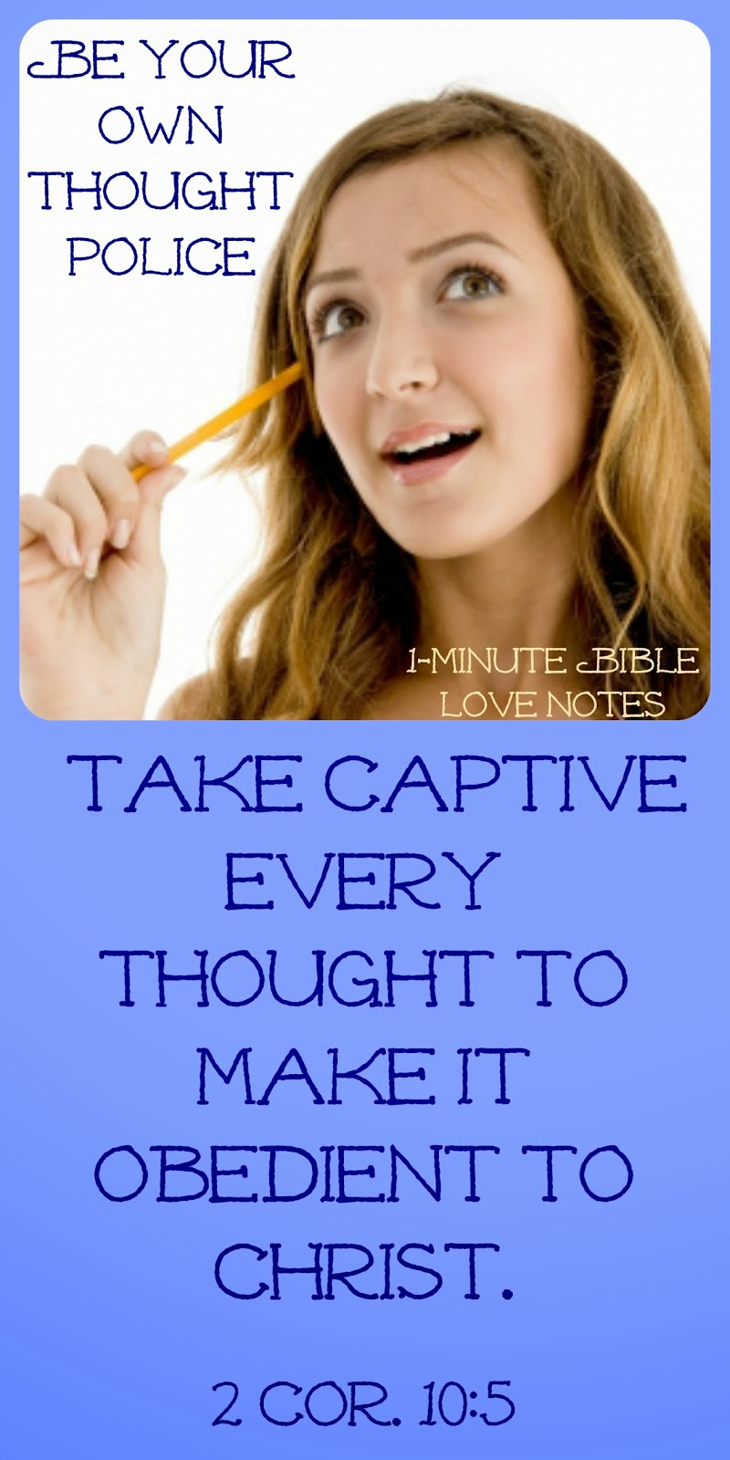 take every thought captive, 2 Cor. 10:5, police your thought life