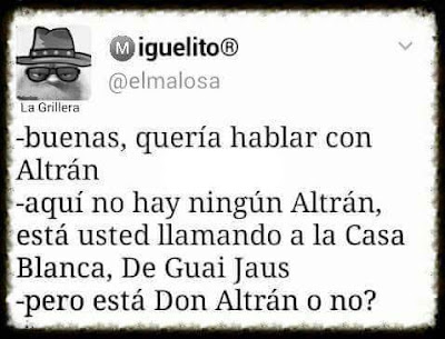 Buenas, quería hablar con Altrán, aquí no hay ningún Altrán, está usted llamando a la casa blanca, De Guai Jaus, pero está Don Altrán?