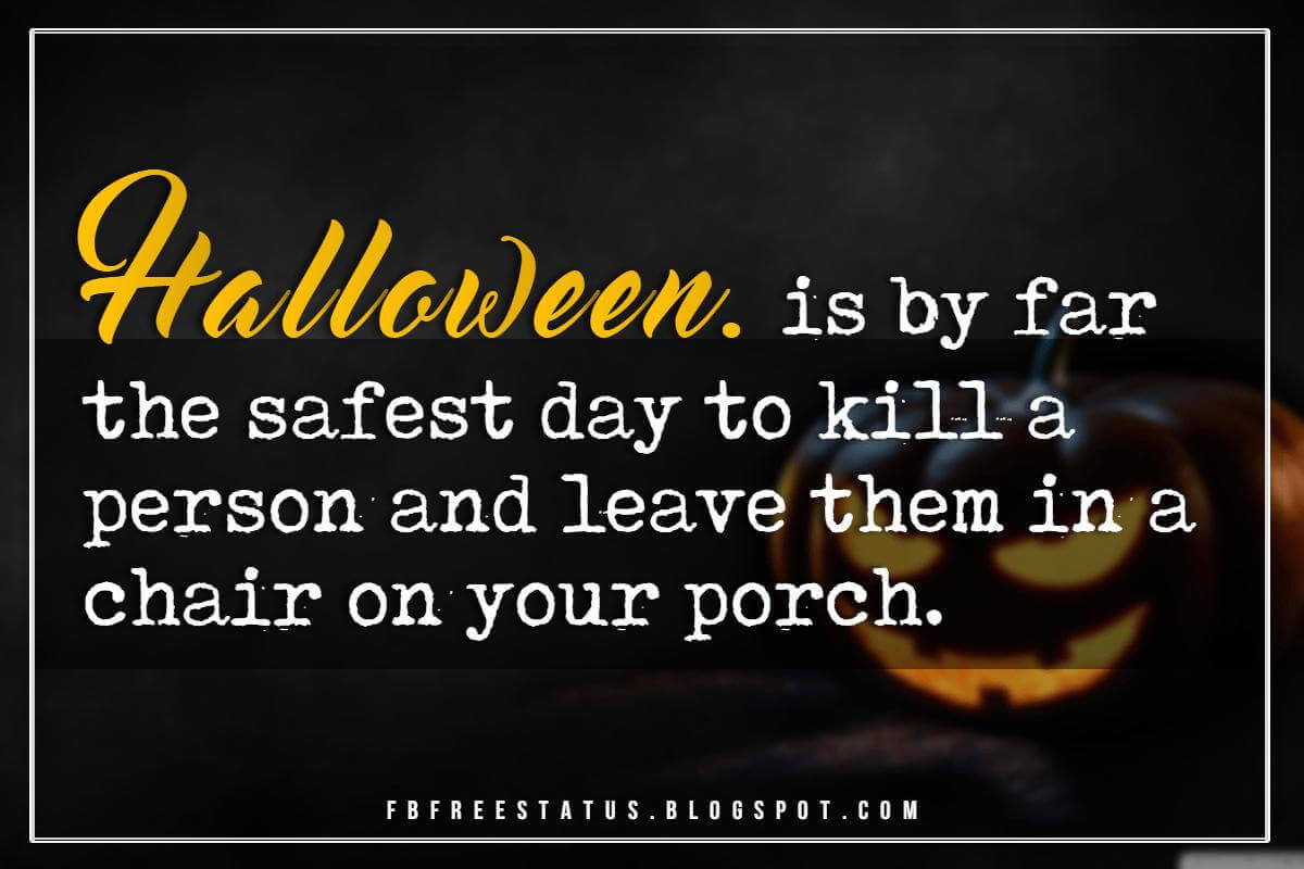 Funny Halloween Quotes, Halloween is by far, the safest day to kill a person and leave them in a chair on your porch.
