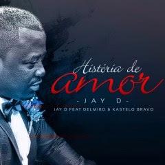 Jay D feat. Delmiro Escrivão & Kastelo Bravo - História De Amor (2017) [Ghetto Zouk] || DOWNLOAD