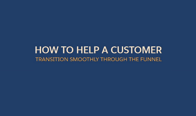How to Help a Customer Transition Smoothly Through the Funnel