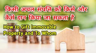 किसी अचल संपत्ति को किसे और कैसे दान किया जा सकता है, gift deeed kya hai