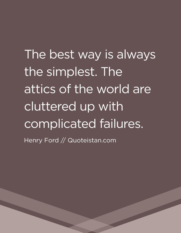 The best way is always the simplest. The attics of the world are cluttered up with complicated failures.