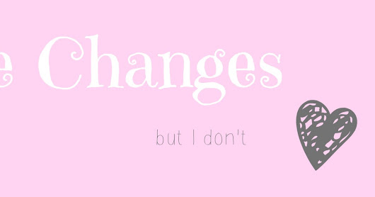 Life Changes... but I don't