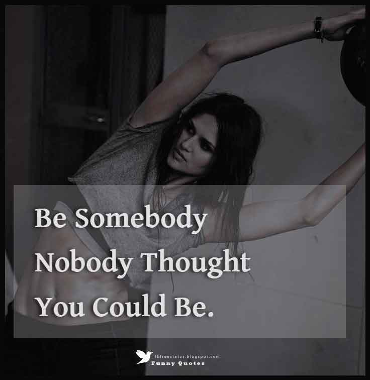 Be somebody nobody thought you could be