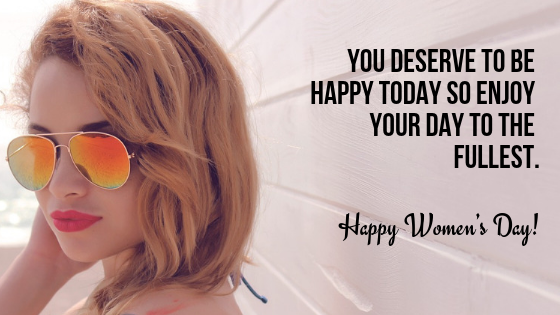 Happy Women's Day! You deserve to be happy today so enjoy your day to the fullest.
