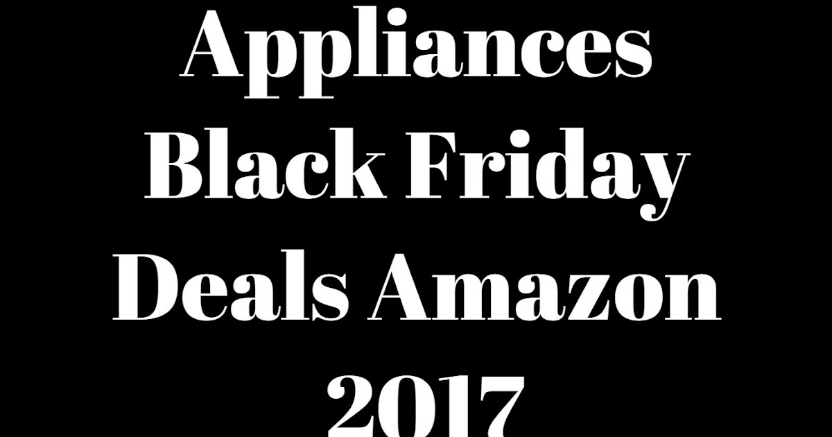 appliances black friday deals amazon 2017 save big money on appliances best meat food remote. Black Bedroom Furniture Sets. Home Design Ideas
