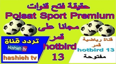 حقيقة فتح قنوات Polsat Sport مجانا على قمر hotbird 13 و جديدة ناقلة رياضية hashieh tv