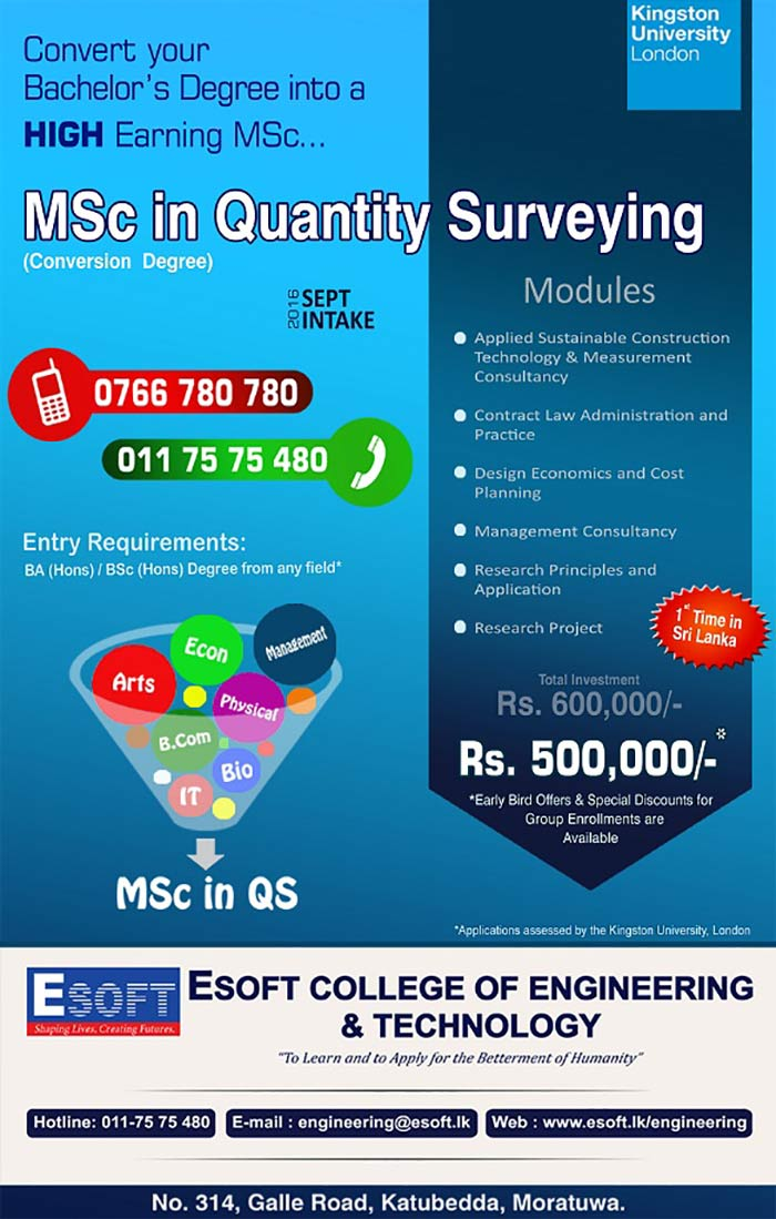 Now,many Bachelor's Degrees can be converted into High Earning QS Masters Degree. This conversion Masters Degree allows BA(Hons) / BSc(Hons) students from many fields, to qualify with MSc in Quantity Surveying from Kingston University, London.     Registrations are now open at ESOFT College of Engineering, Katubedda, Moratuwa. Register now to claim Rs.100,000 early bird offer. Call 0766 780 780 / 011 75 75 480 for more details.