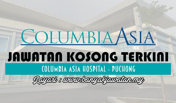 Jawatan Kosong 2017 di Columbia Asia Hospital - Puchong www.banyakjawatan.my