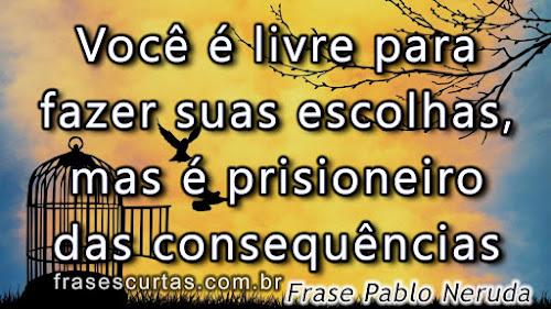 Você é livre para fazer suas escolhas, mas é prisioneiro das consequências