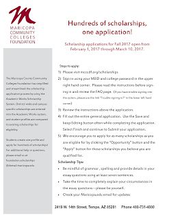 "Hundreds of scholarships, one application!  Scholarship applications for Fall 2017 open from  February 1, 2017 through March 10, 2017. The Maricopa County Community Colleges Foundation has simplified and streamlined the scholarship application process by using the Academic Works Scholarship System. District-wide and campus specific scholarships are entered into the Academic Works system, and student profiles are compared to existing scholarships for eligibility.  Students create one profile and apply for hundreds of scholarships!  For additional help or questions, please email us at foundation.scholarships @domail.maricopa.edu  Steps to apply: 1) Please visit mcccdf.org/scholarships  2) Sign in using your MEID and college password in the upper right hand corner. Please read the instructions before sign-ing in and review the FAQ page. (If you have trouble signing into the system, please use the link ""Trouble signing in?"" in the lower left hand corner)  3) Review the instructions above the application.  4) Fill out the entire general application. Use the Save and keep Editing button often while completing the application. Select Finish and continue to Submit your application.  5) We encourage you to apply for as many scholarships as you are eligible for by clicking the ""Opportunity"" button and the ""Apply"" button for those scholarships you believe you are qualified for.  Scholarship Tips:  Be mindful of grammar, spelling and provide details in your essay questions using at least seven sentences.  Take the time to completely explain your circumstances in the essay questions—please be yourself.  Check your Maricopa.edu email for updates  2419 W 14th Street, Tempe, AZ 85281 Phone 480-731-4080"