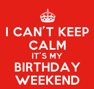 I can not keep calm, it is my birthday weekend