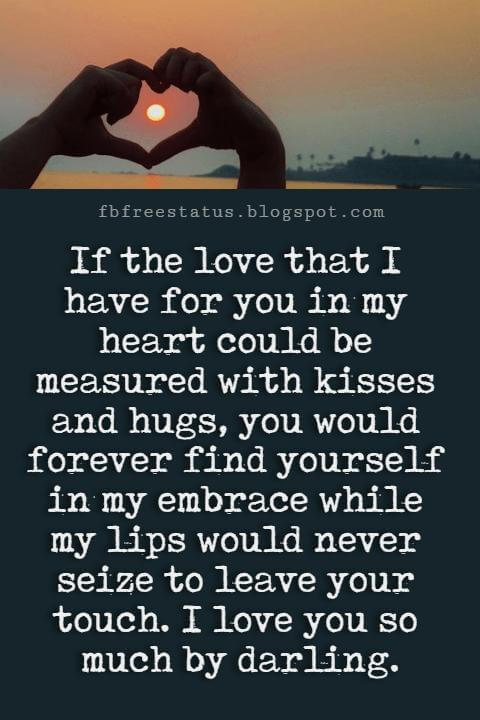 Best Love Messages, If the love that I have for you in my heart could be measured with kisses and hugs, you would forever find yourself in my embrace while my lips would never seize to leave your touch. I love you so much by darling.