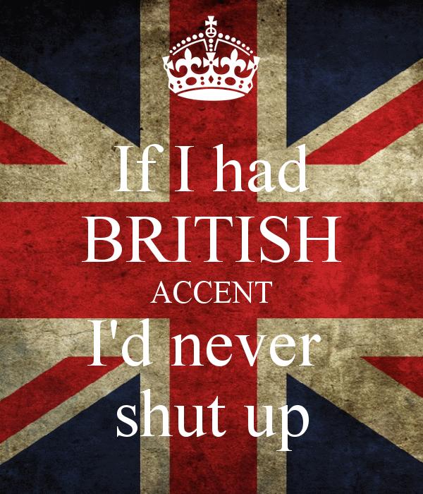if-i-had-british-accent-i-d-never-shut-up.png