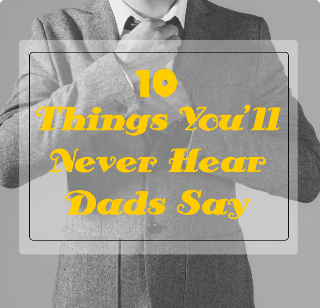 10 Things You'll Never Hear Dads Say -- I guarantee you will never catch these words coming out of your husband's or father's mouth. Ever.  {posted @ Unremarkable Files}