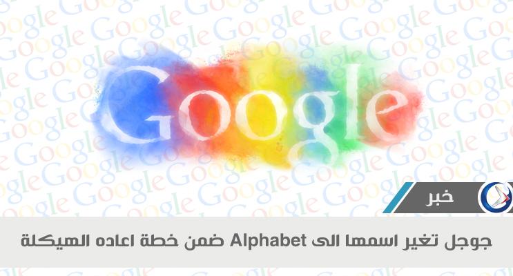 Google تغير إسمها لـ Alphabet ضمن خطة إعادة الهيكله