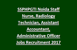 SSPHPGTI Noida Staff Nurse, Radiology Technician, Assistant Accountant, Administrative Officer Jobs Recruitment 2017 Last Date 30-04-2017