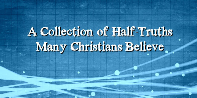 Half-Truths Many Christians Believe
