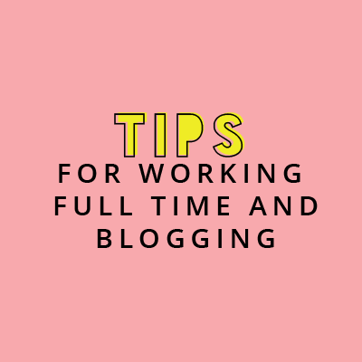 Tips For Working Full Time And Blogging