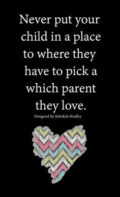 Quotes About Parental Love: Never put your child in a place to where they have to pick a parent they love.