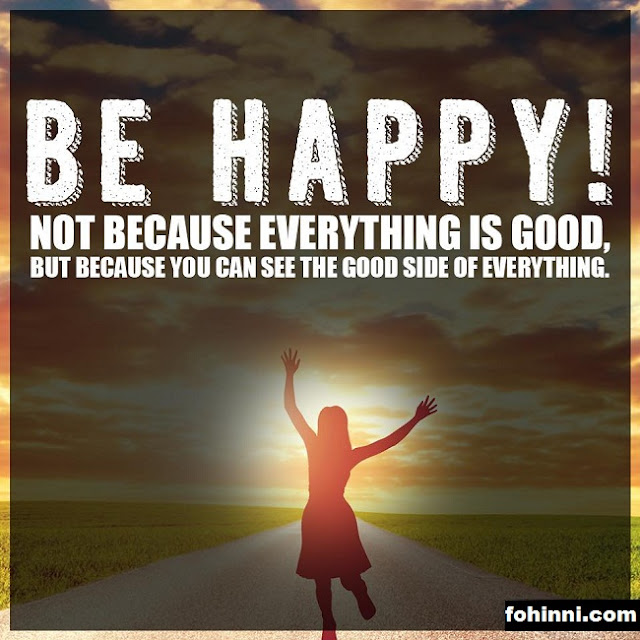 BE HAPPY, NOT BECAUSE EVERYTHING IS GOOD, BUT BECAUSE YOU CAN SEE THE GOOD SIDE OF EVERYTHING.