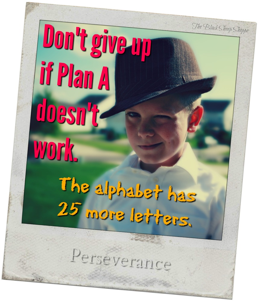 Don't give up if Plan A doesn't work. The alphabet has 25 more letters.