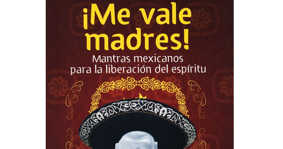 madrigal: Me Vale Madres! Mantras Mexicanos para la