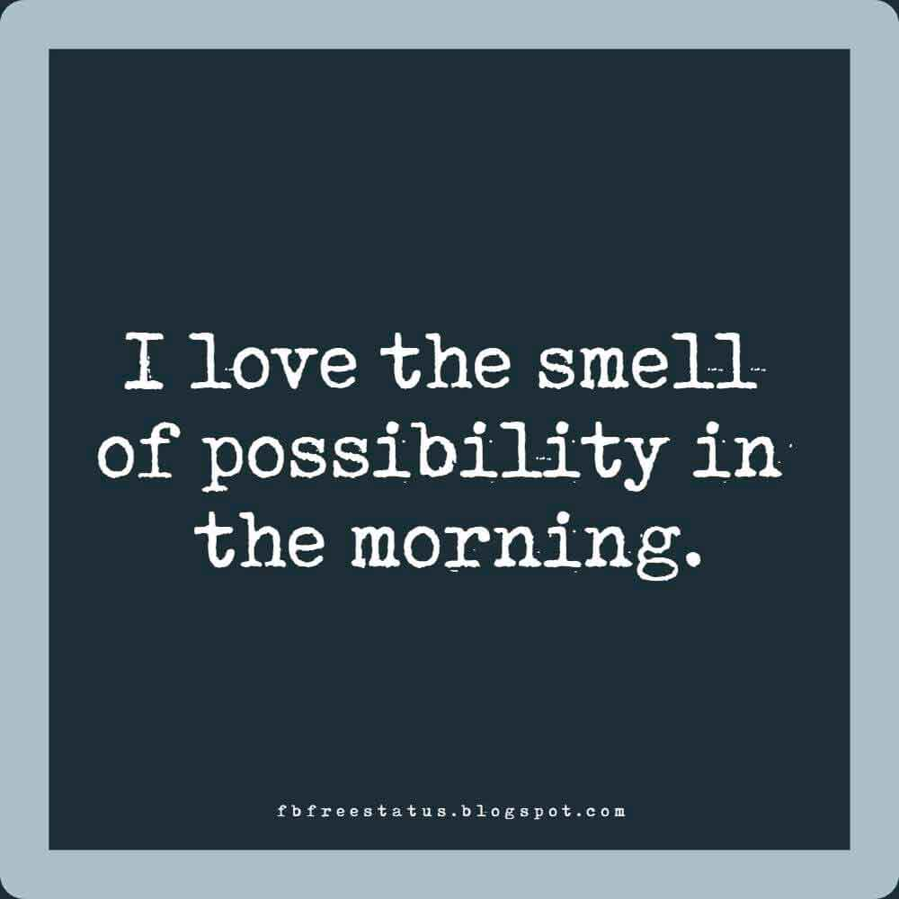I love the smell of possibility in the morning.