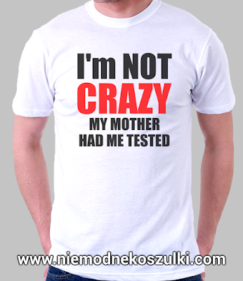 koszulka I'm not crazy. My mother had me tested teoria wielkiego podrywu