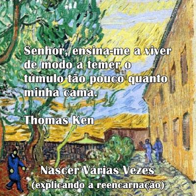 Senhor, ensina-me a viver de modo a temer o túmulo tão pouco quanto minha cama. Thomas Ken  Explicando a reencarnação