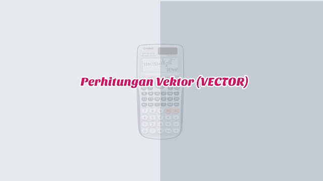 Perhitungan Vektor (VECTOR) di Kalkulator Casio Scientific FX-991ID Plus