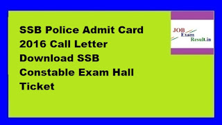 SSB Police Admit Card 2016 Call Letter Download SSB Constable Exam Hall Ticket