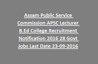 Assam Public Service Commission APSC Lecturer B.Ed College Recruitment Notification 2016 28 Govt Jobs Last Date 23-09-2016