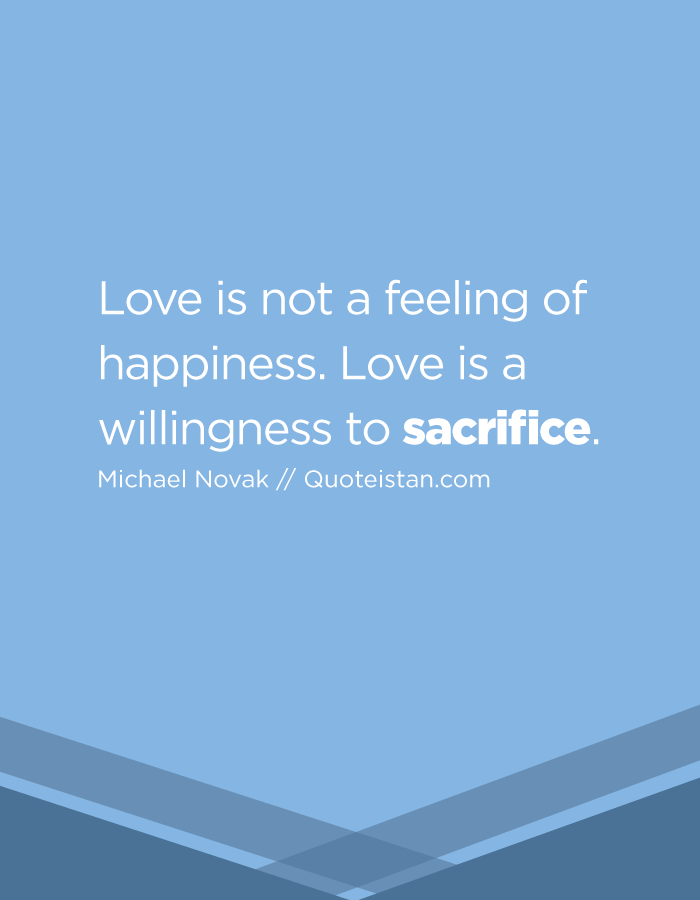 Love is not a feeling of happiness. Love is a willingness to sacrifice.