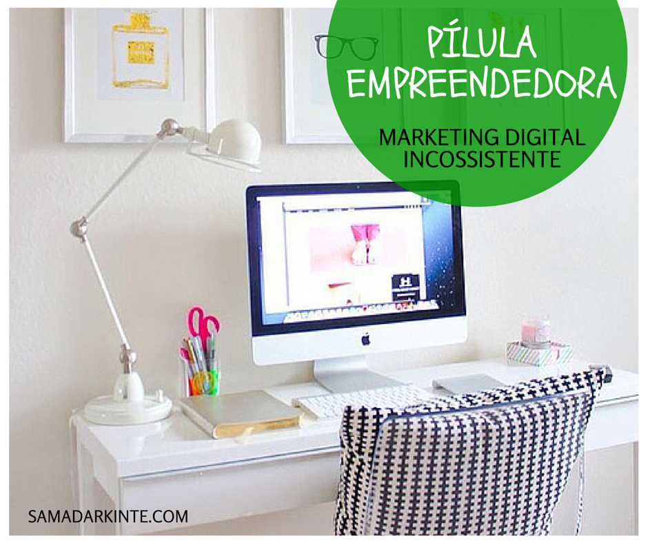 samadar-kinte-Pílula-Empreendedora-Marketing-Digital-Inconsistente