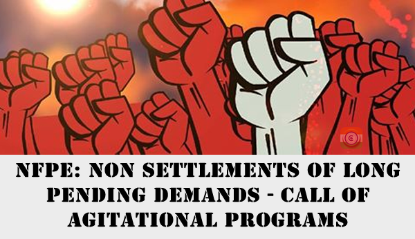 NFPE: Non Settlements of long pending demands - call of agitational programs
