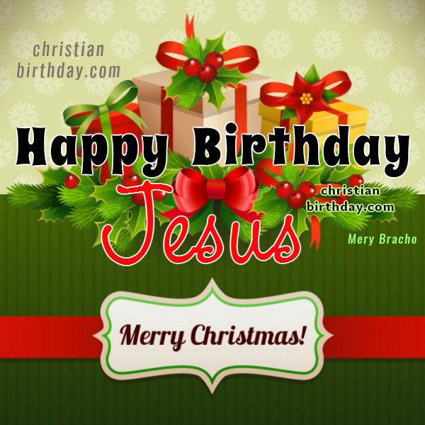 Christian Birthday Cards, Happy birthday Jesus, merry Christmas, december, holidays celebration, Mery Bracho images, christmas images