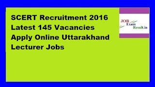 SCERT Recruitment 2016 Latest 145 Vacancies Apply Online Uttarakhand Lecturer Jobs