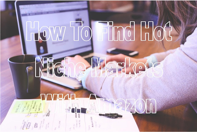 How To Find Hot Niche Markets With Amazon
