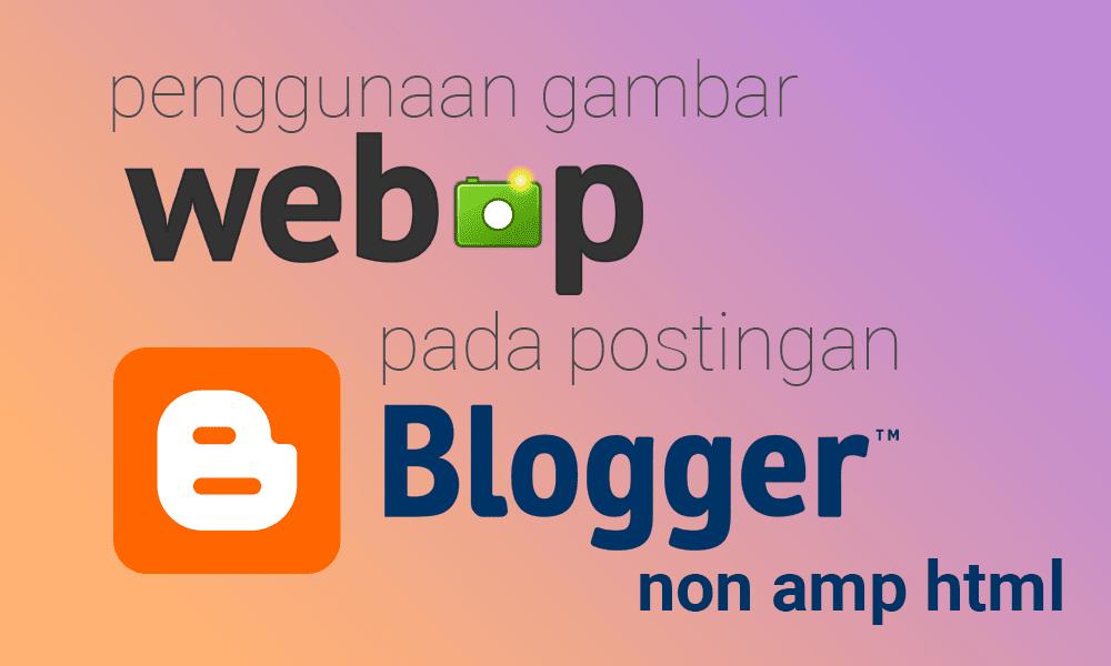 Penggunaan Gambar WebP Pada Postingan Blogger Non AMP HTML